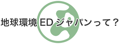 地球環境EDジャパンって?